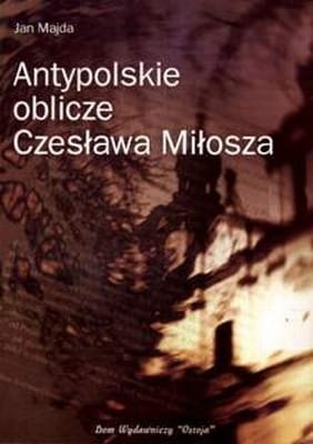 Antypolskie oblicze Czesława Miłosza - Jan Majda