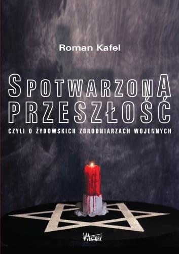 Spotwarzona przeszłość czyli o żydowskich zbrodniarzach wojennych - Roman Kafel