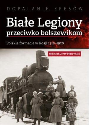 Image of Białe Legiony przeciwko bolszewikom. Polskie formacje w Rosji 1918–1920 - Wojciech Jerzy Muszyński