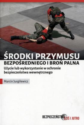Bezpieczeństwo dziś i jutro. Środki przymusu bezpośredniego i broń palna - Marcin Jurgilewicz