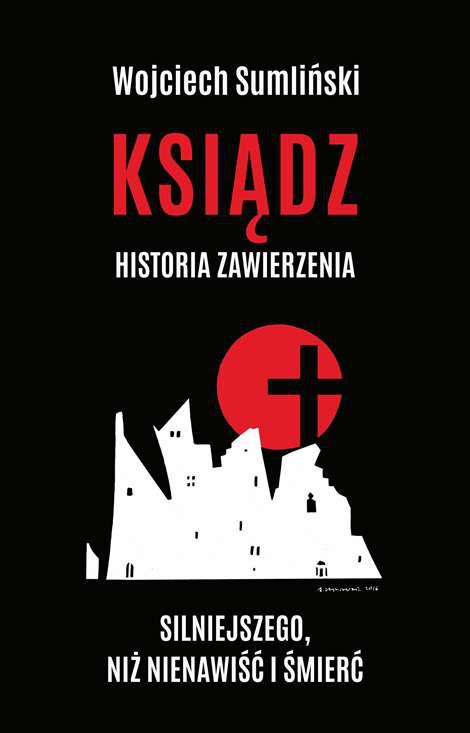 Ksiądz. Historia zawierzenia silniejszego niż nienawiść i śmierć - Wojciech Sumliński