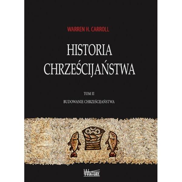 Historia Chrześcijaństwa, t. II, Budowanie Chrześcijaństwa - Warren H. Carroll