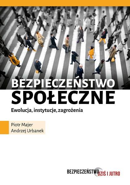 Bezpieczeństwo społeczne. Ewolucja, instytucje, zagrożenia - Piotr Majer, Andrzej Urbanek