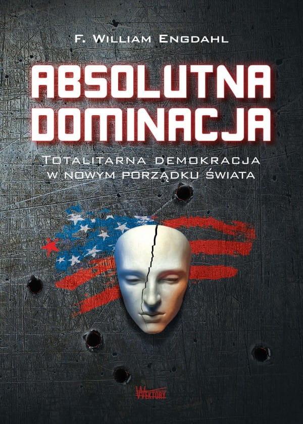 Image of Absolutna dominacja. Totalitarna demokracja w nowym porządku świata - F. William Engdahl